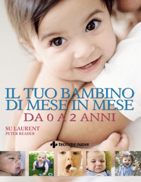Tecniche Nuove - Il tuo bambino di mese in mese da 0 a 2 anni